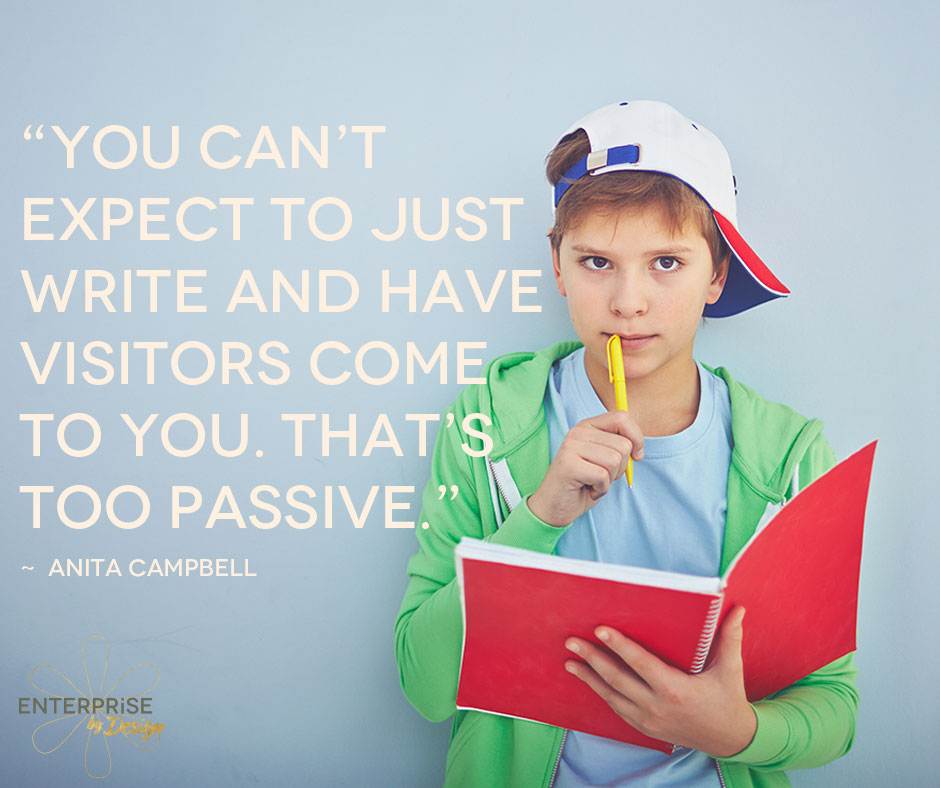 """You can't expect to just write and have visitors come to you. That's too passive."" -- Anita Campbell"