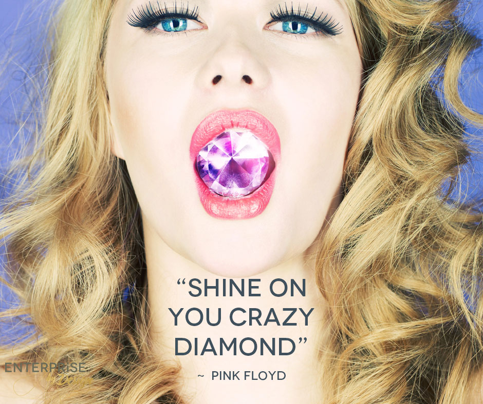 """Shine on you crazy diamond"" – Pink Floyd"