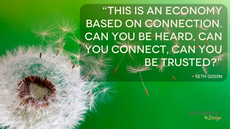 """This is an economy based on connection. Can you be heard, can you connect, can you be trusted?"" Seth Godin"