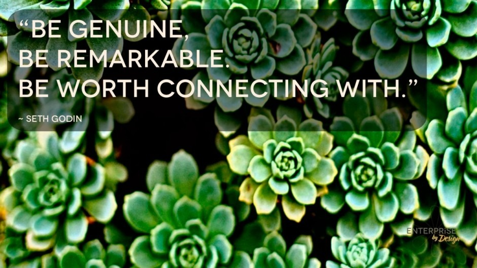 """""""Be genuine, Be remarkable. Be worth connecting with."""" Seth Godin"""