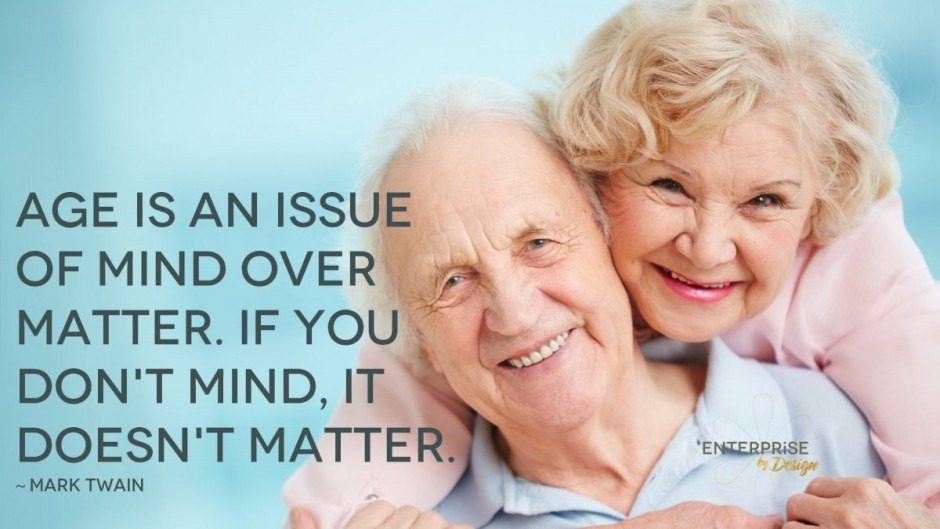 """Age is an issue of mind over matter. If you don't mind, it doesn't matter."" Mark Twain"