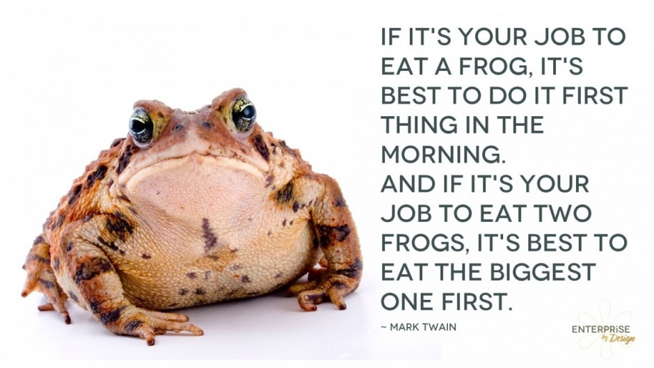 If it's your job to eat a frog, it's best to do it first thing in the morning. And If it's your job to eat two frogs, it's best to eat the biggest one first. Mark Twain