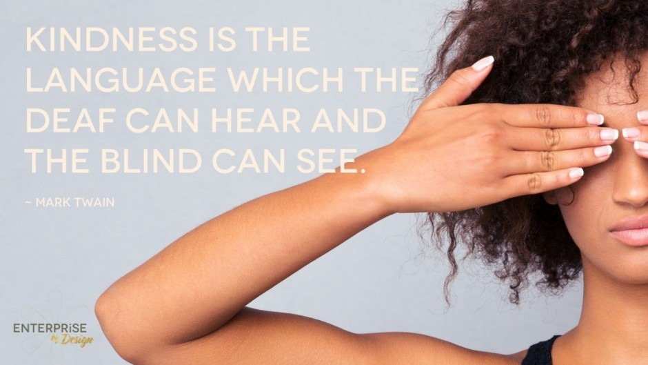 """""""Kindness is the language which the deaf can hear and the blind can see."""" Mark Twain"""