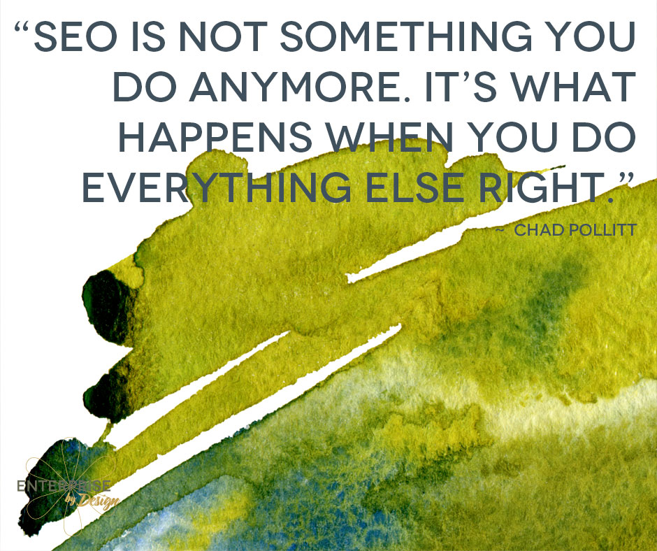 "SEO is not something you do anymore. It's what happens when you do everything else right."" -- Chad Pollitt"