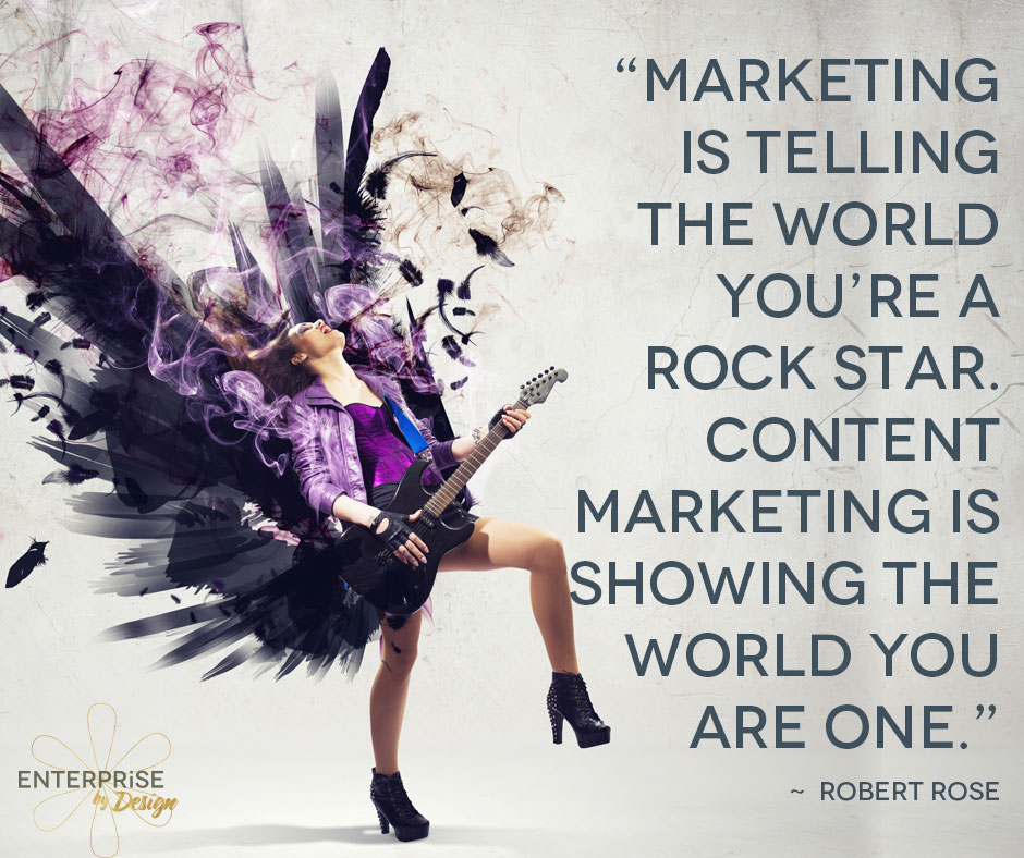 """Marketing is telling the world you're a rock star. Content marketing is showing the world you are one."" ~ ROBERT ROSE"