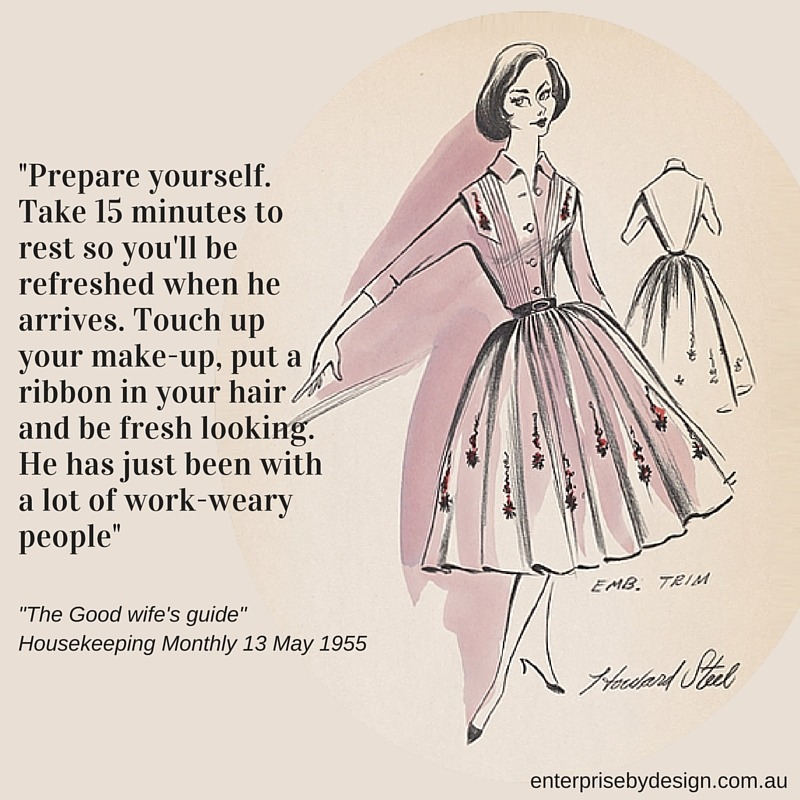 """Prepare yourself. Take 15 minutes to rest so you'll be refreshed when he arrives. Touch up your make-up, put a ribbon in your hair and be fresh looking. He has just been with a lot of work-weary people"" The Good Wife's Guide 1955"
