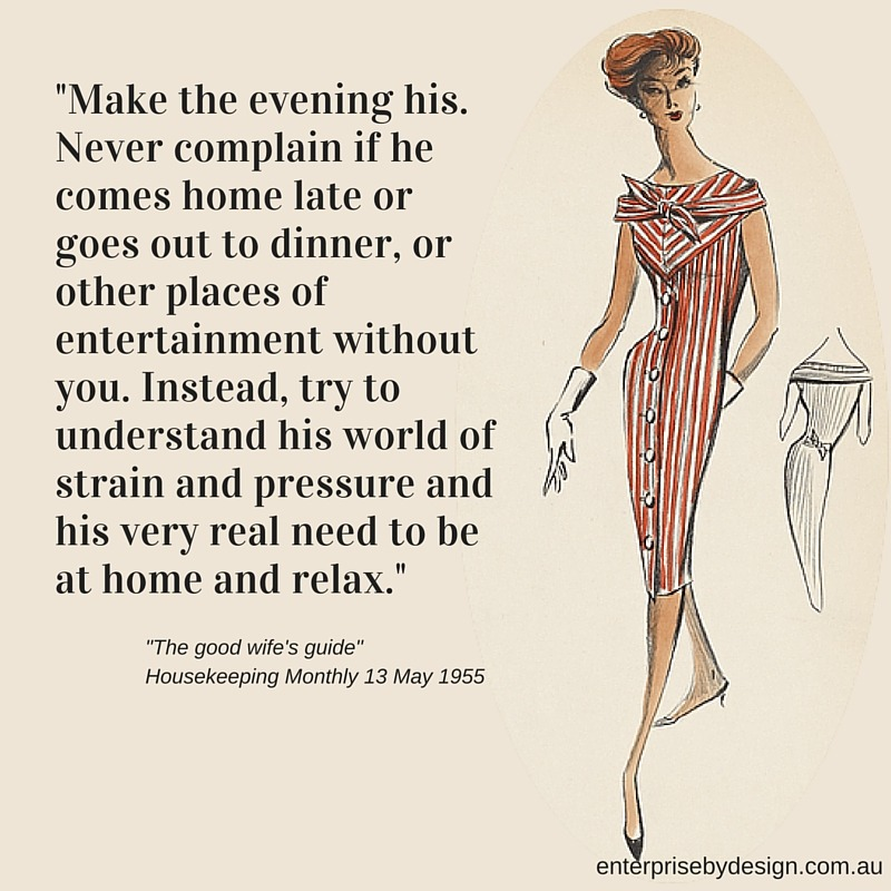 """""""Make the evening his. Never complain if he comes home late or goes out to dinner, or other places of entertainment without you. Instead, try to understand his world of strain and pressure and his very real need to be at home and relax."""" The Good Wife's Guide 1955"""