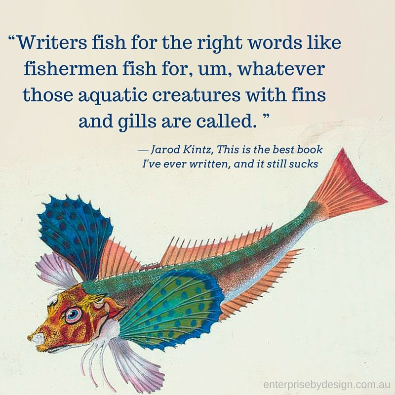 """Writers fish for the right words like fishermen fish for, um, whatever those aquatic creatures with fins and gills are called. 