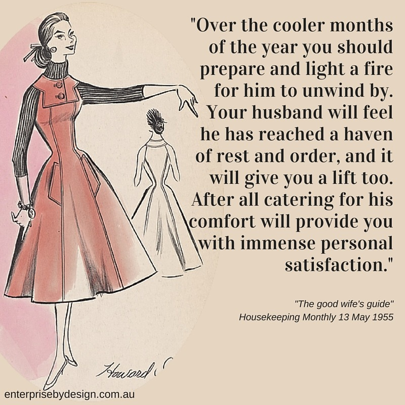 """""""Over the cooler months of the year you should prepare and light a fire for him to unwind by. Your husband will feel he has reached a haven of rest and order, and it will give you a lift too. After all catering for his comfort will provide you with immense personal satisfaction."""" The Good Wife's Guide 1955"""