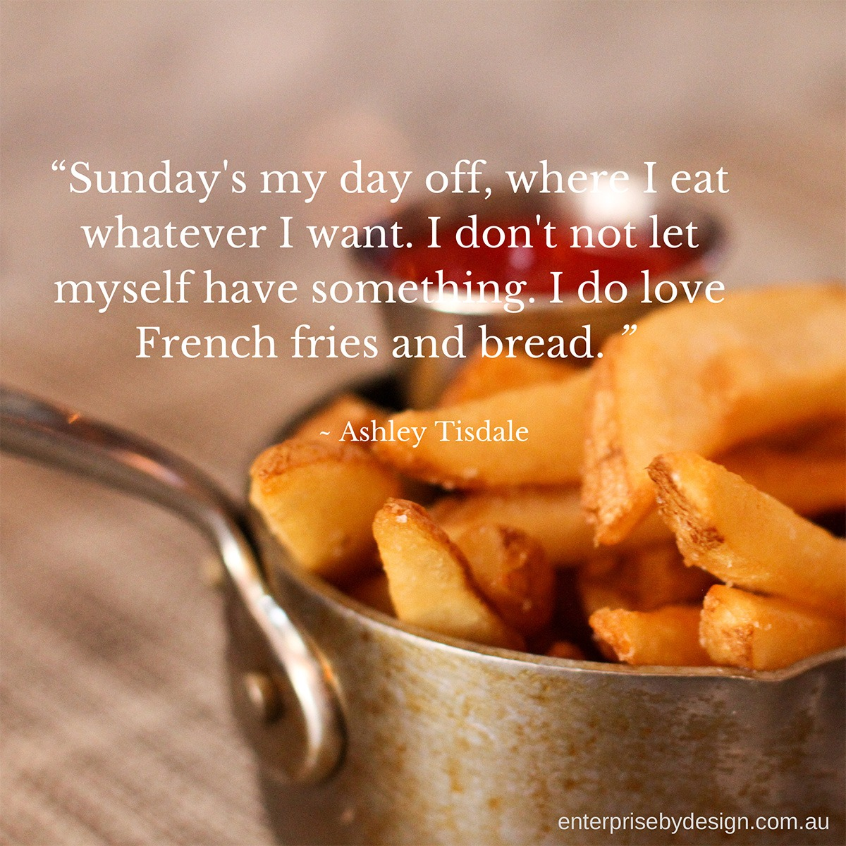 """Sunday's my day off, where I eat what ever I want. I don't not let myself have something. I do love French fries and bread."" ~ Ashley Tisdale"