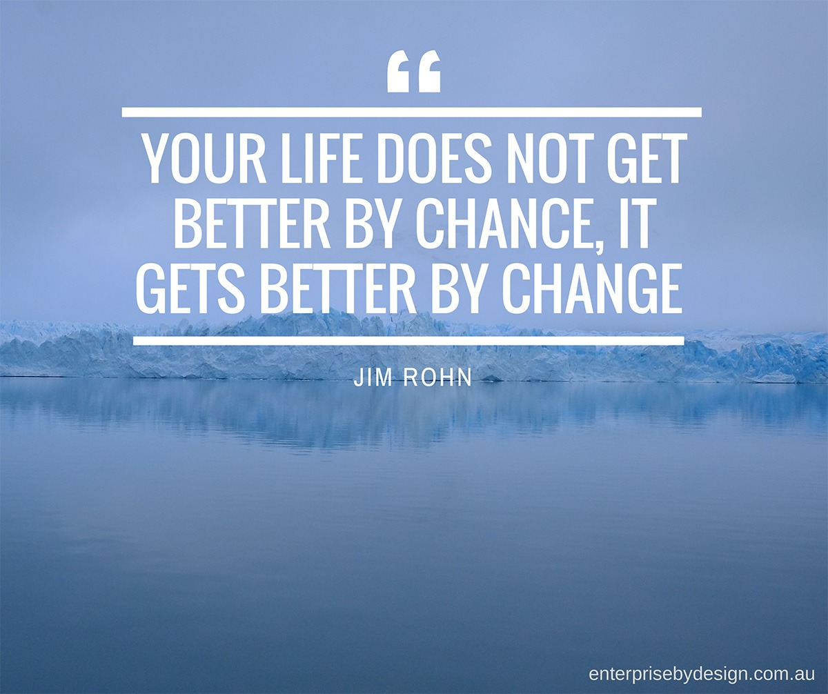 """""""Your life does not get better by chance, it gets better by change"""" ~ Jim Rohn"""