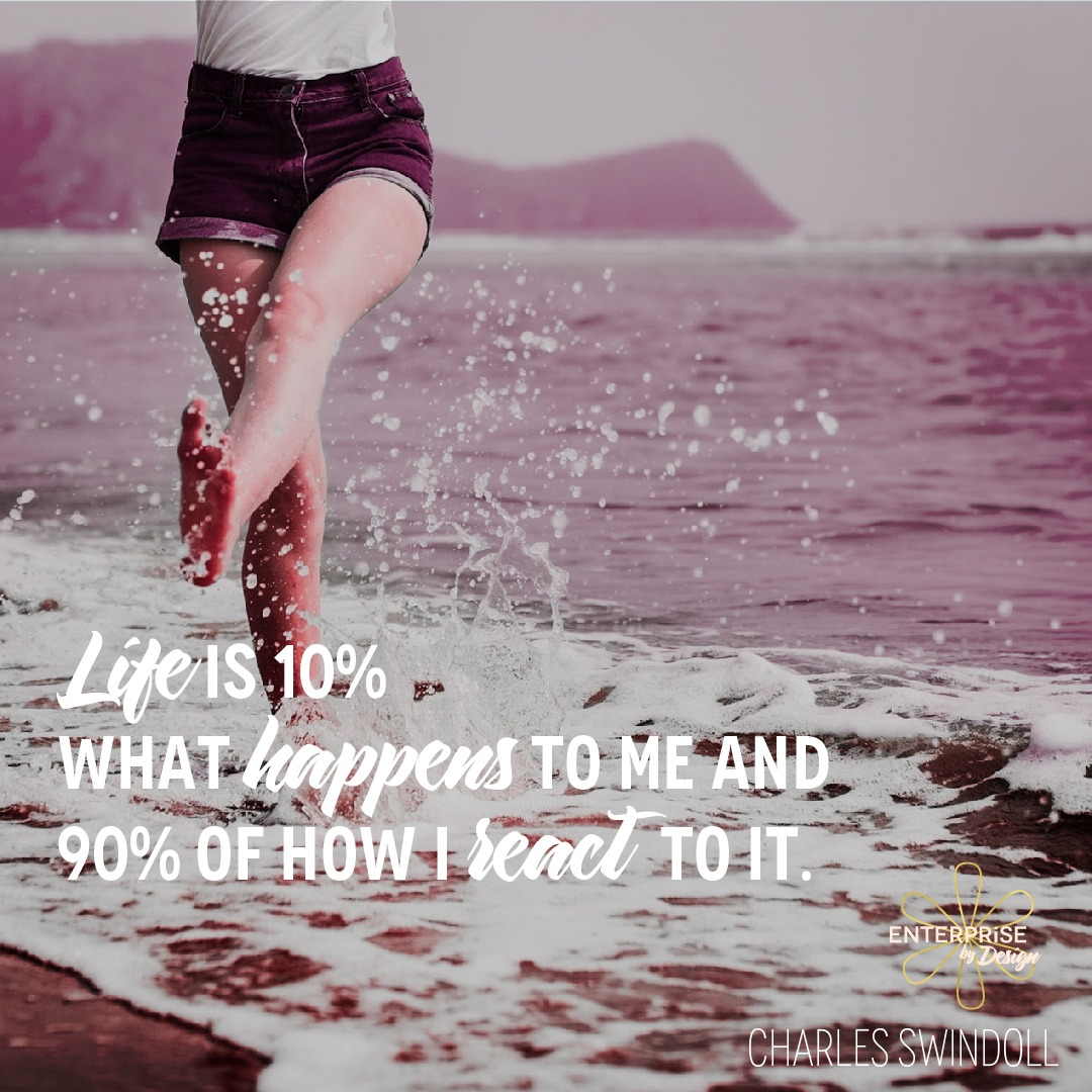 """Life is 10% what happens to me and 90% of how I react to it."" ~ Charles Swindoll"
