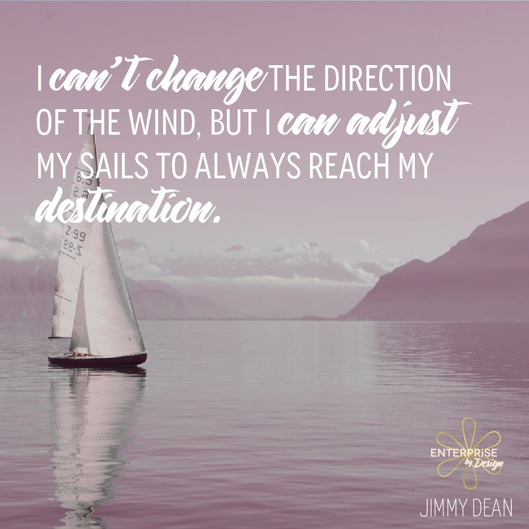 """""""I can't change the direction of the wind, but I can adjust my sails to always reach my destination."""" ~ Jimmy Dean"""