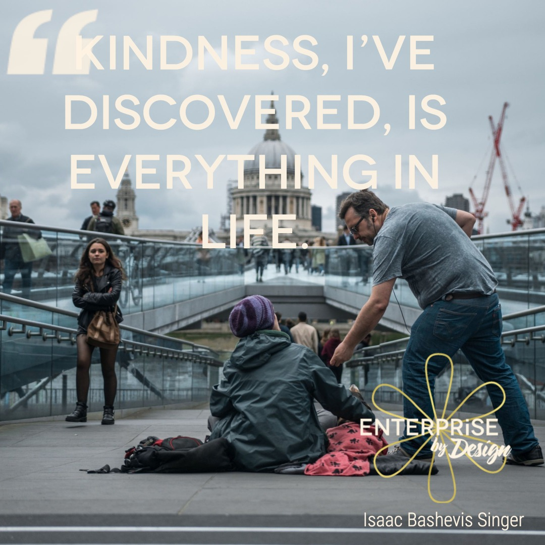 """Kindness, I've discovered, is everything in life."" ~ Isaac Bashevis Singer"