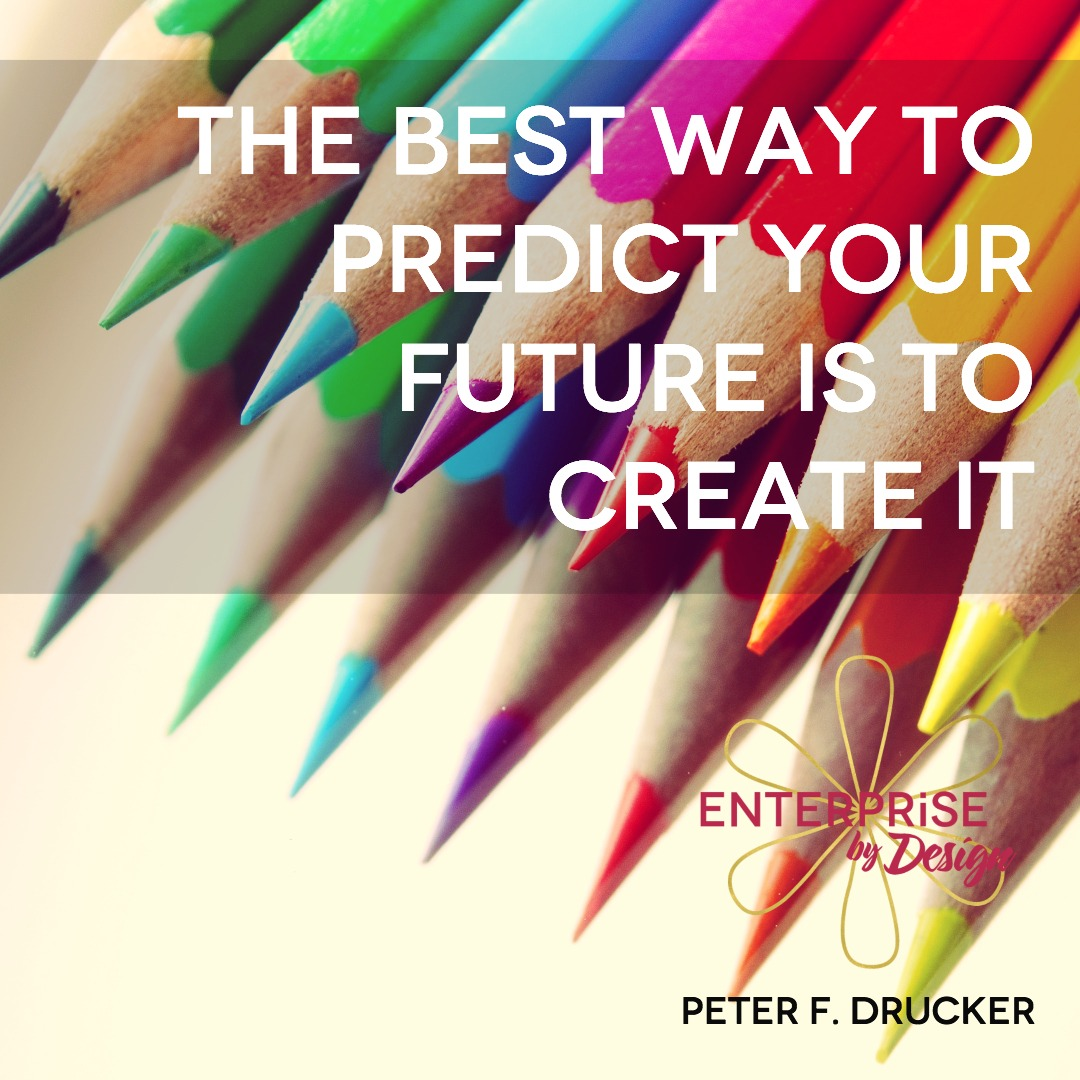 """The best way to predict your future is to create it."" ~ Peter F. Drucker"