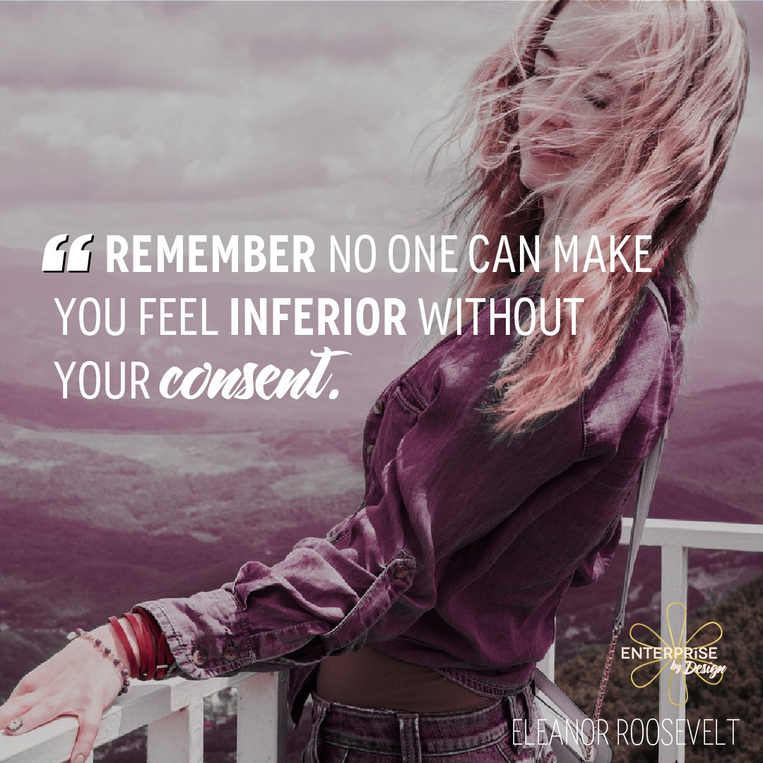"""Remember, no one can make you feel inferior without your consent."" ~ Eleanor Roosevelt"