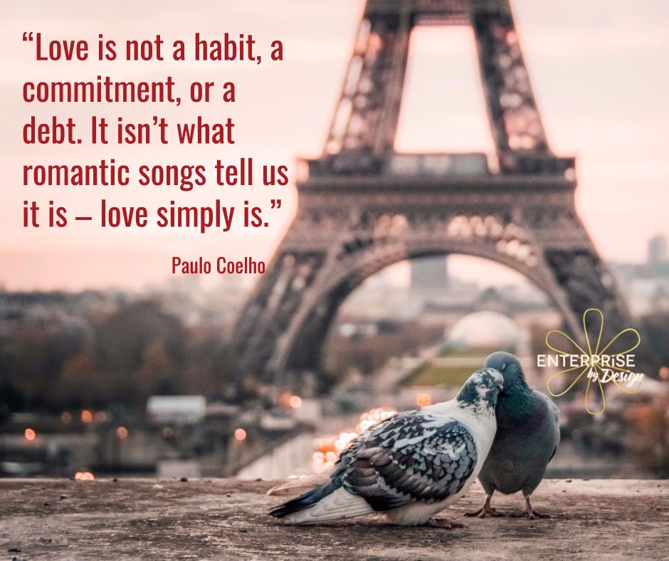 """Love is not a habit, a commitment, or a debt. It isn't what romantic songs tell us it is - love simply is."" ~ Paulo Coelho"