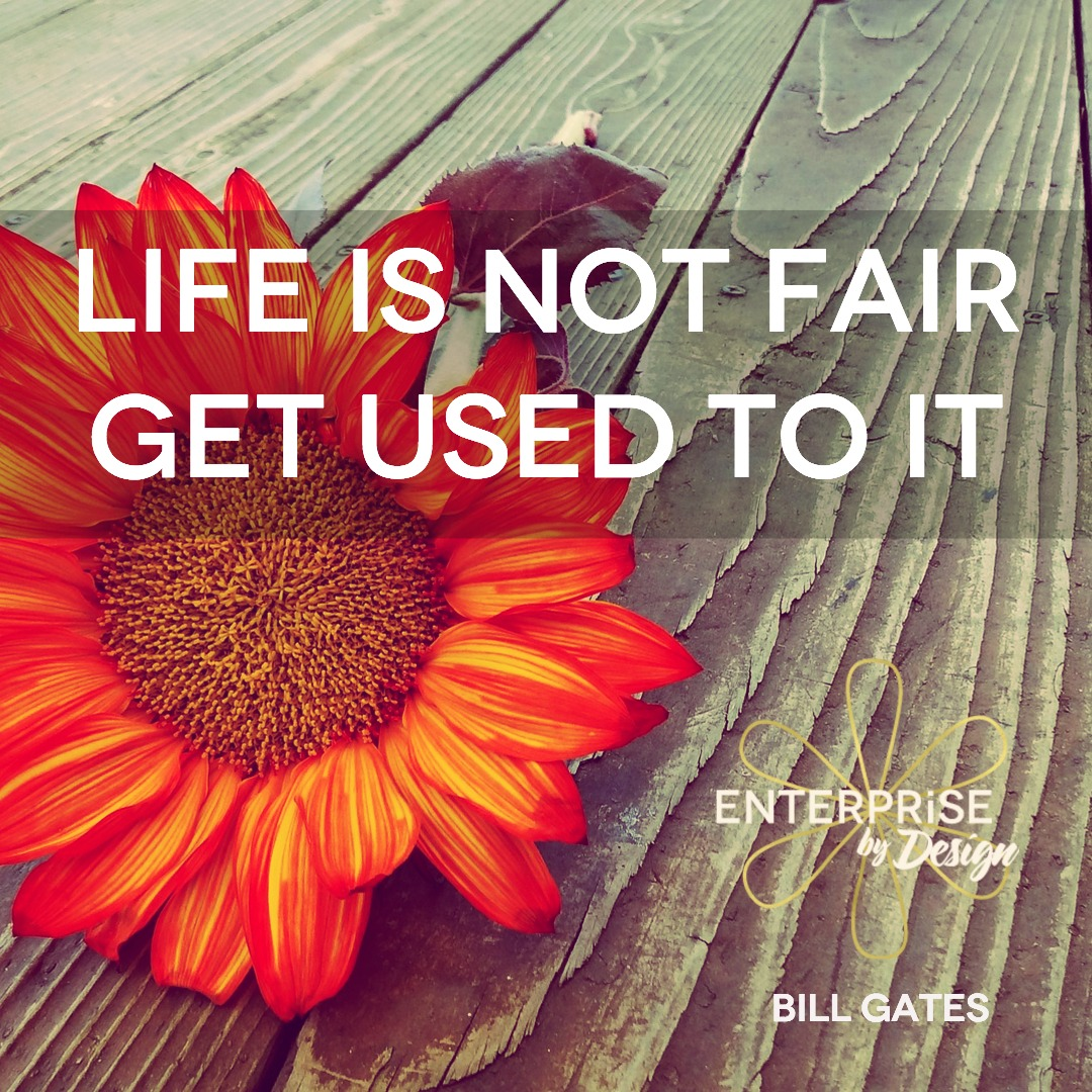 """""""Life is not fair, get used to it!"""" ~ Bill Gates"""