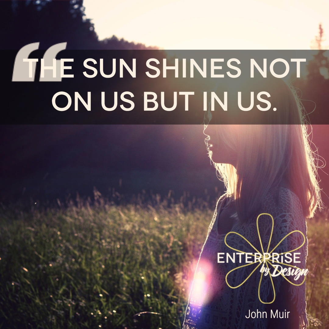 """The sun shines not on us but in us."" ~ John Muir"