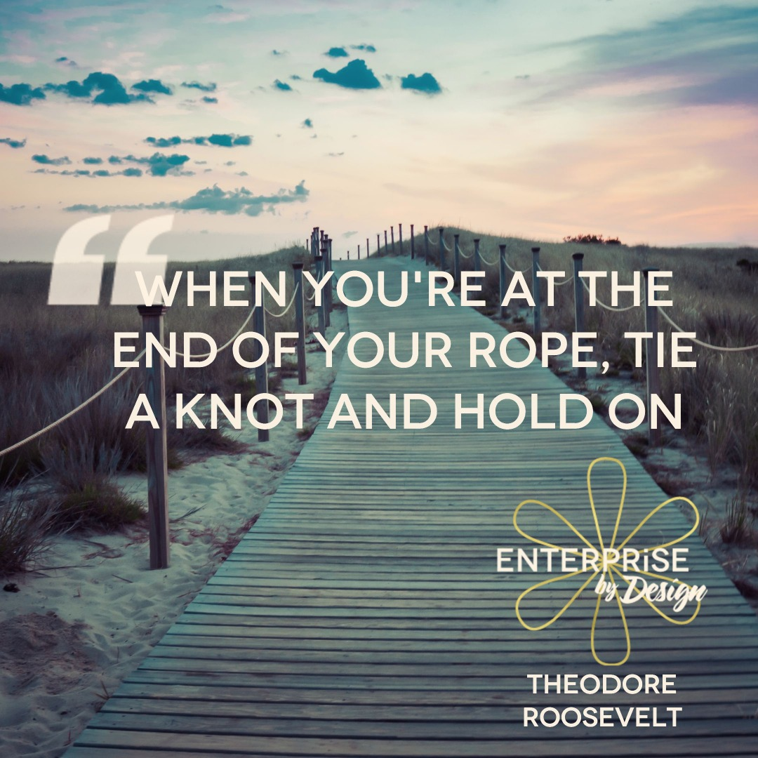 """When you're at the end of your rope, tie a knot and hold on."" ~ Theodore Roosevelt"