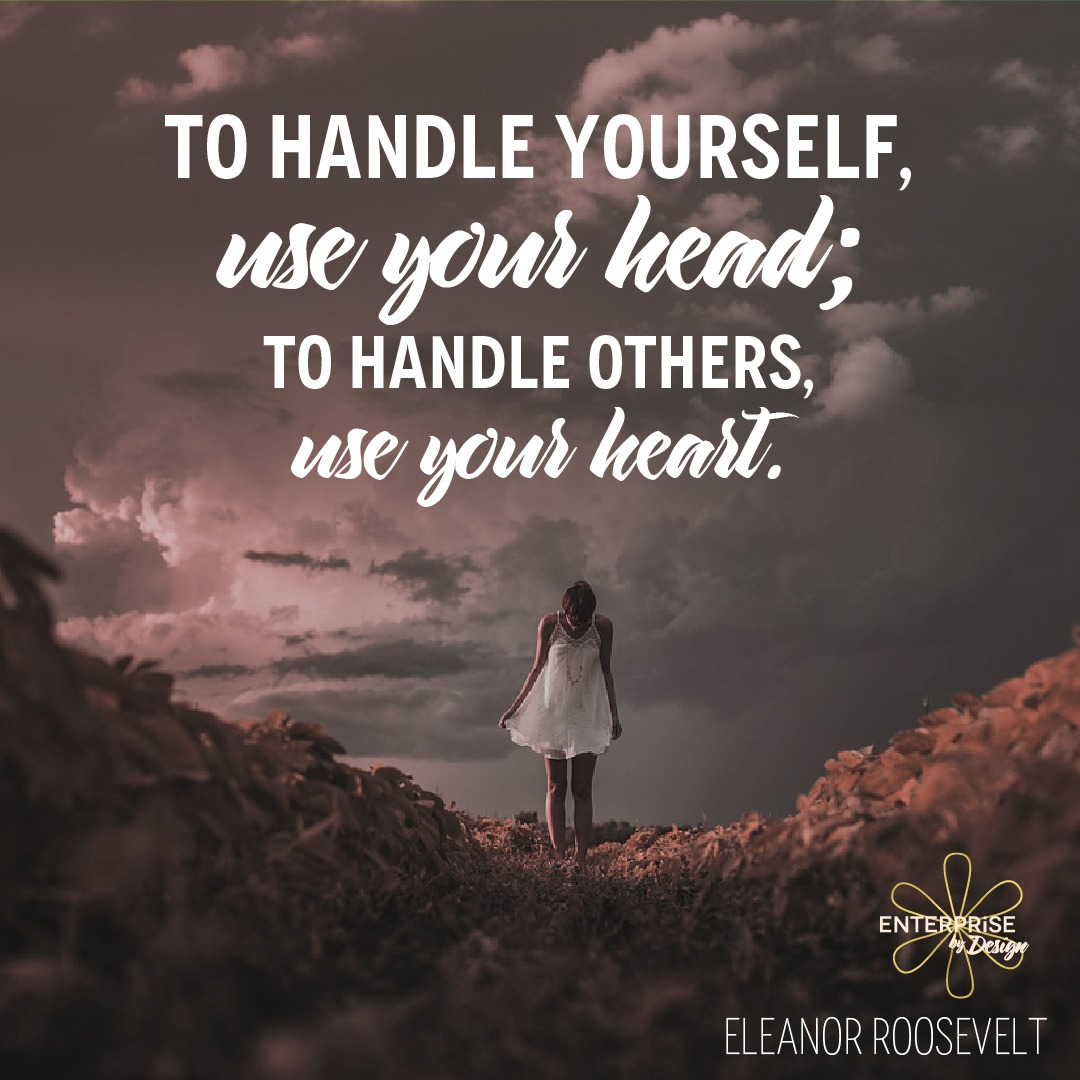 """To handle yourself, use your head; to handle others, use your heart."" ~ Eleanor Roosevelt"