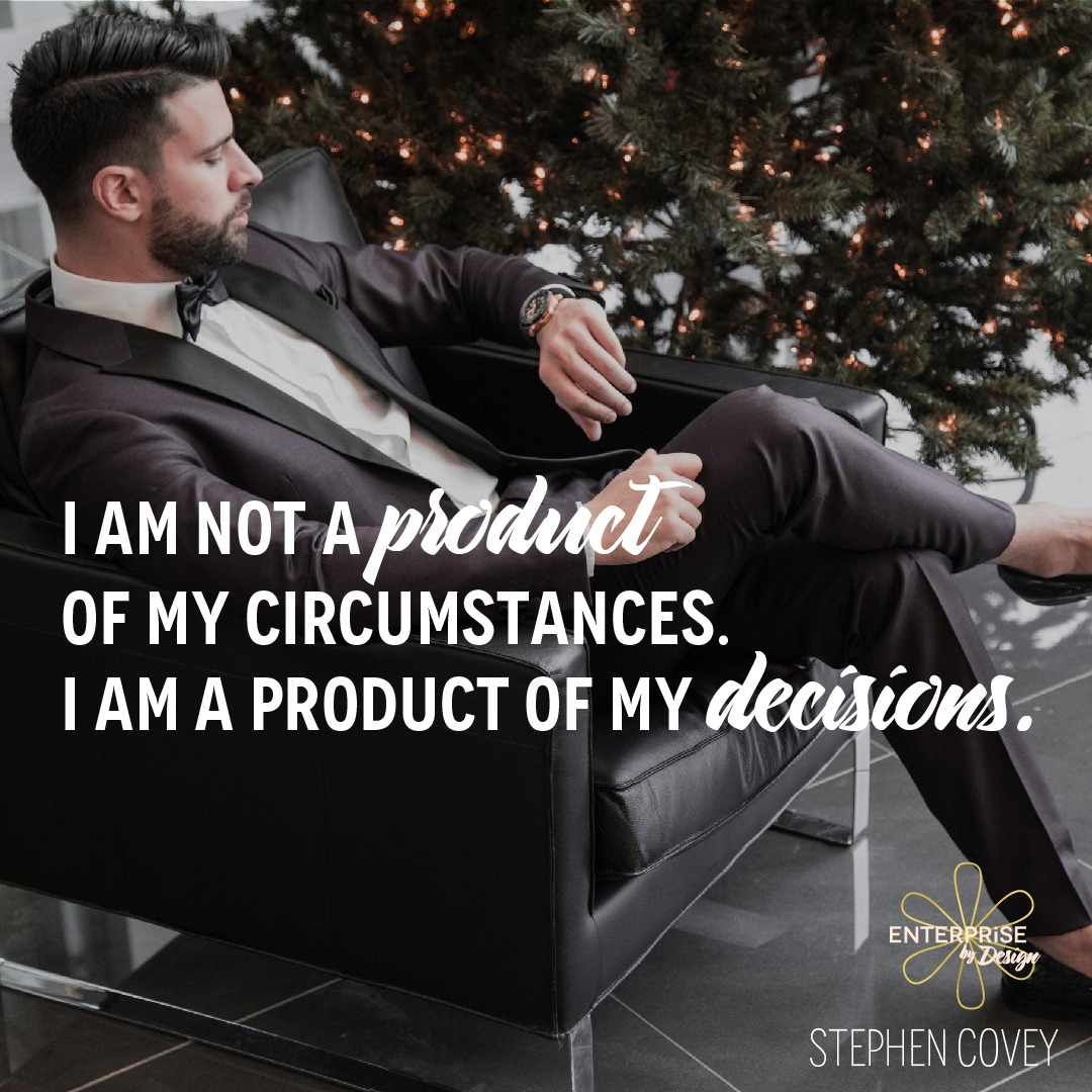 """""""I am not a product of my circumstances. I am a product of my decisions."""" ~ Stephen Covey"""