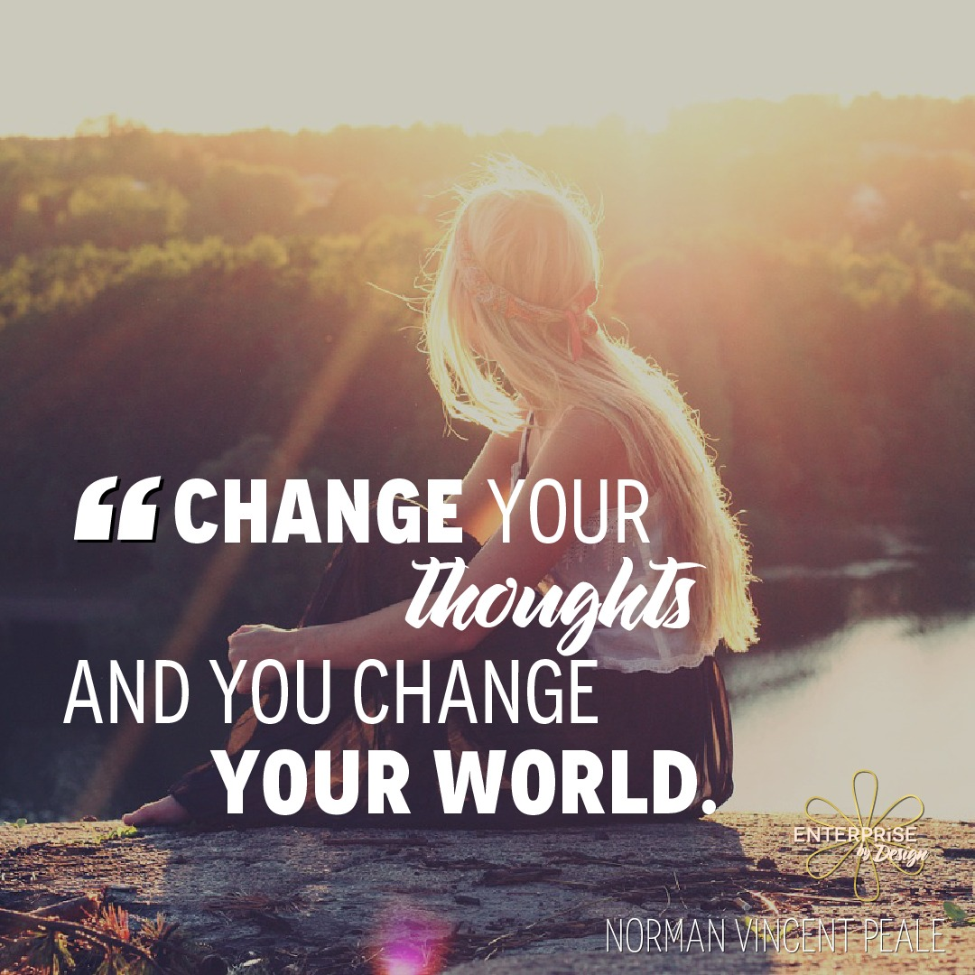 """Change your thoughts and you can change your world."" ~ Norman Vincent Peale"