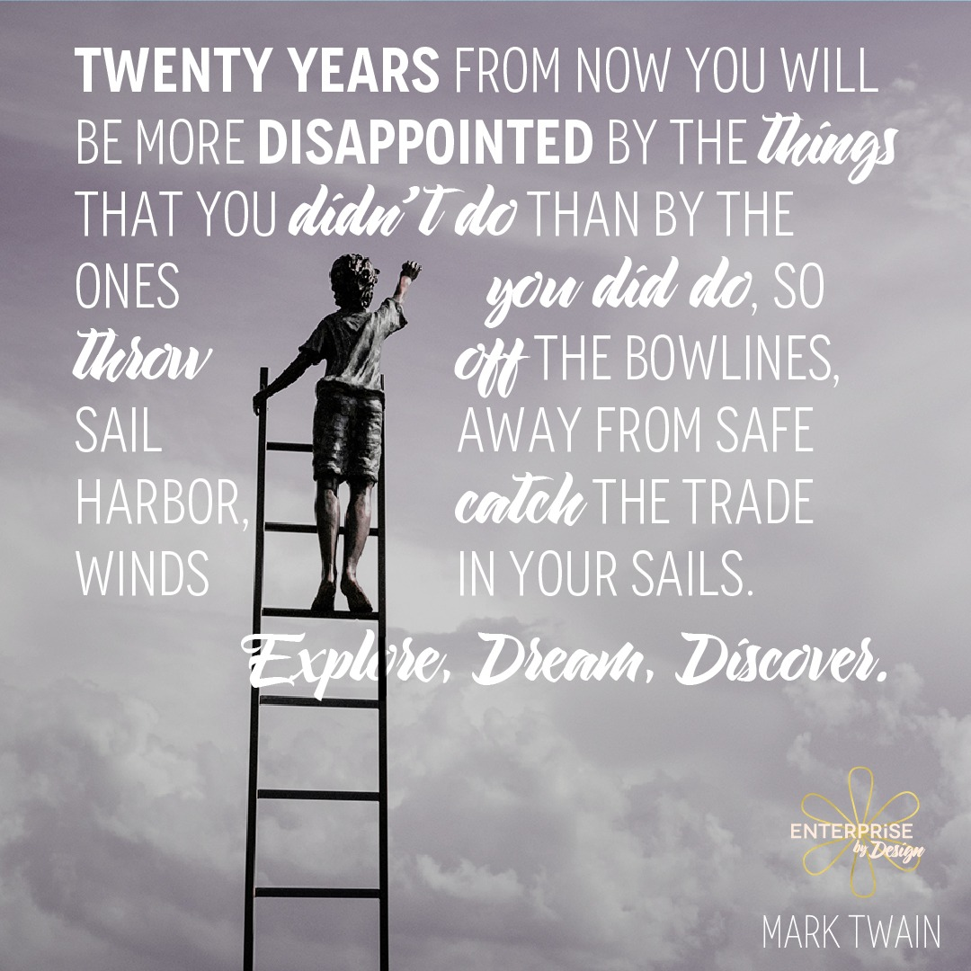 """Twenty years from now you will be more disappointed by the things that you didn't do than by the ones you did do, so throw off the bowlines, sail away from safe harbor, catch the trade winds in your sails. Explore. Dream. Discover."" ~ Mark Twain"