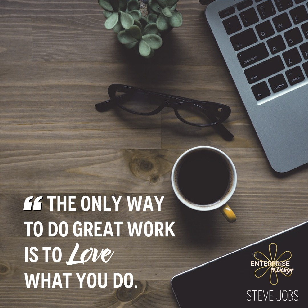 """The only way to do great work is to love what you do."" ~ Steve Jobs"