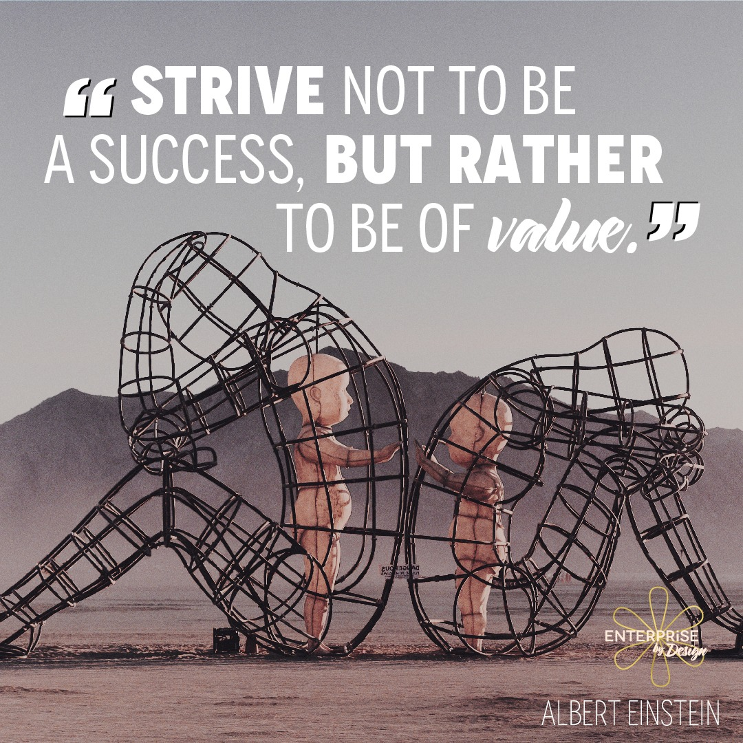 """Strive not to be a success, but rather to be of value."" ~ Albert Einstein"