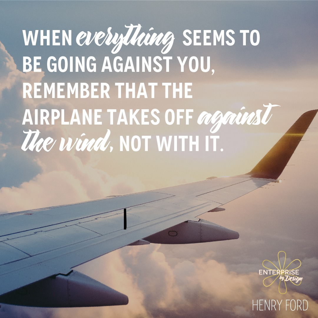 """""""When everything seems to be going against you, remember that the airplane takes off against the wind, not with it."""" ~ Henry Ford"""