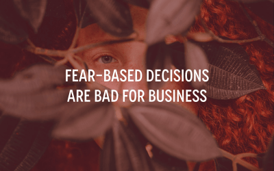 Fear-Based Decisions Are Bad for Business