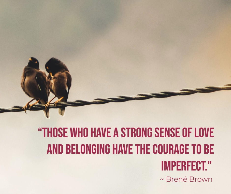 """Those who have a strong sense of love and belonging have the courage to be imperfect."" Brene Brown"