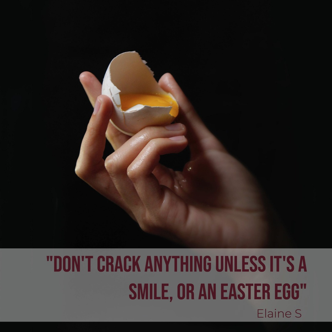 """Don't crack anything unless it's a smile, or an Easter egg"" Elaine S"