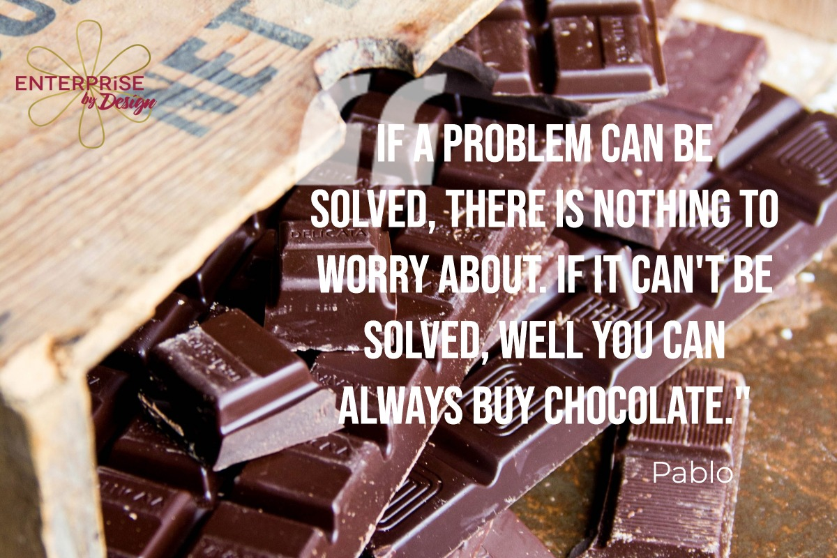 """If a problem can be solved, there is nothing to worry about. If it can't be solved, well you can always buy chocolate."" Pablo"