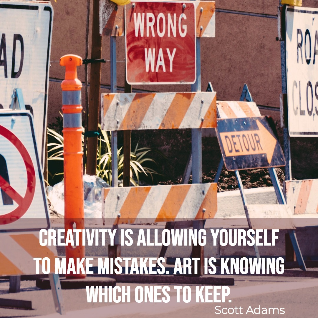 """Creativity is allowing yourself to make mistakes. Art is knowing which ones to keep."" Scott Adams"