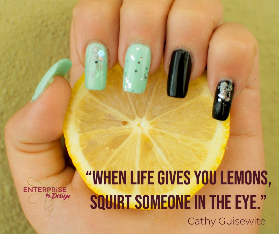 """When life gives you lemons, squirt someone in the eye."" ~ Cathy Guisewite"