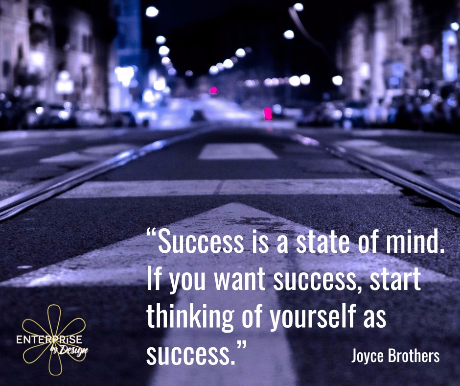 """""""Success is a state of mind. If you want success, start thinking of yourself as success."""" ~ Joyce Brothers"""