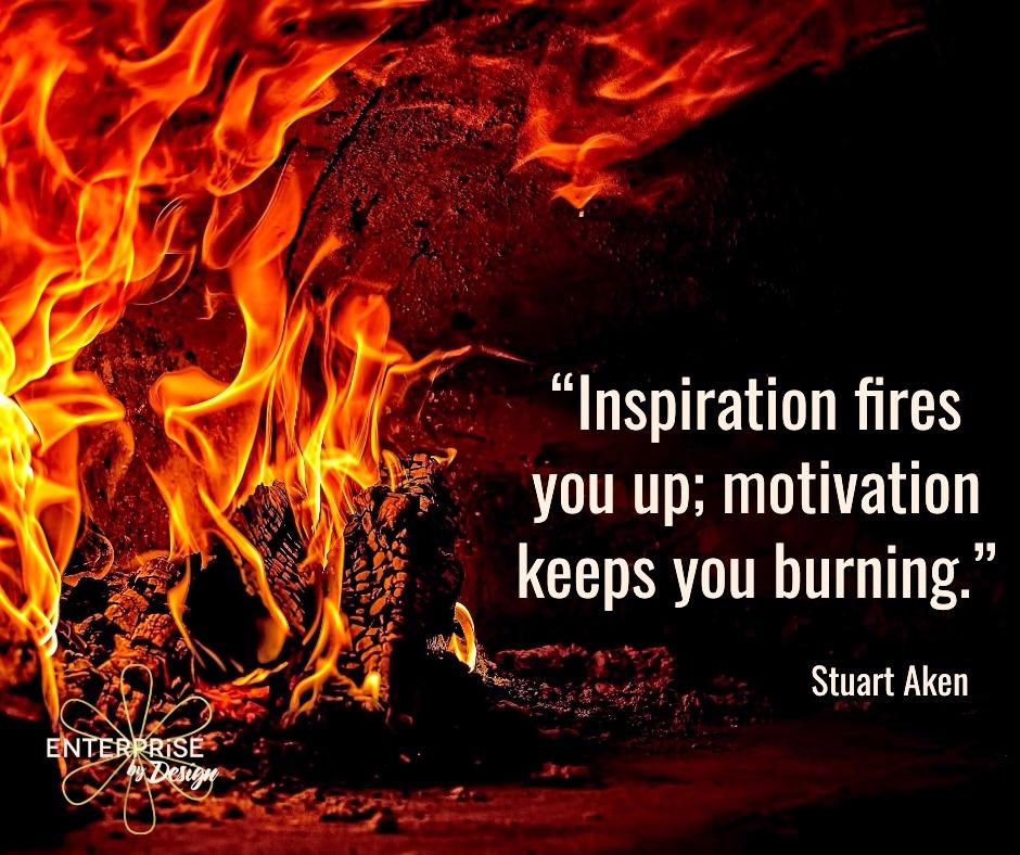 """""""Inspiration fires you up; motivation keeps you burning."""" ~ Stuart Aken"""