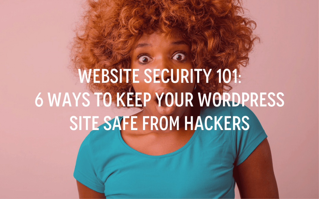 Website Security 101: 6 Ways To Keep Your WordPress Site Safe From Hackers