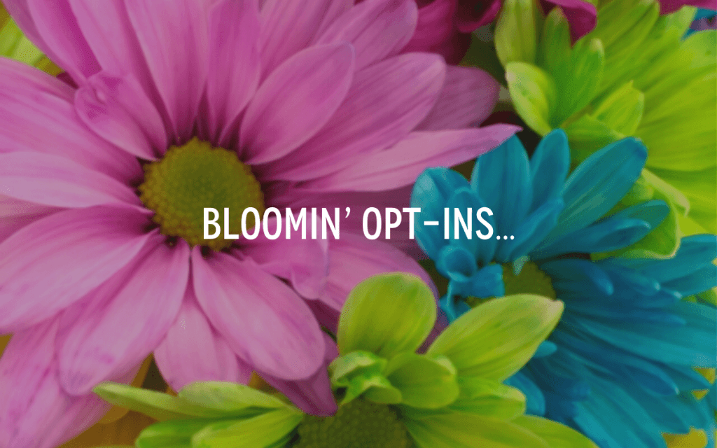 BLOOMin' Opt-Ins…